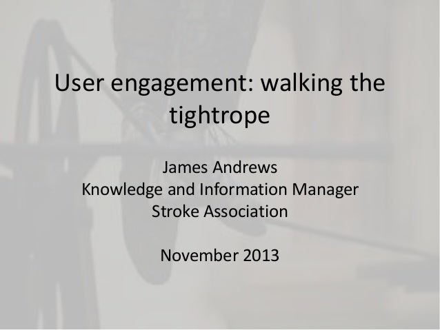 User engagement: walking the tightrope James Andrews Knowledge and Information Manager Stroke Association  November 2013