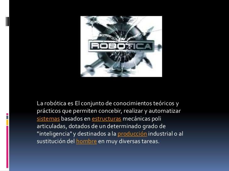 La robótica es El conjunto de conocimientos teóricos yprácticos que permiten concebir, realizar y automatizarsistemas basa...
