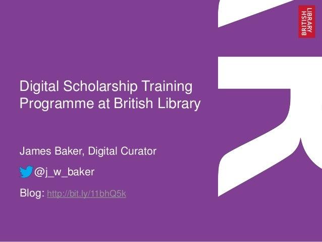 Digital Scholarship Training Programme at British Library James Baker, Digital Curator @j_w_baker Blog: http://bit.ly/11bh...