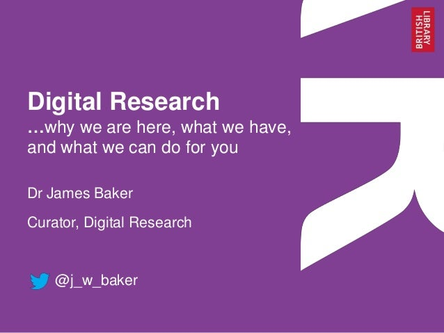 Digital Research …why we are here, what we have, and what we can do for you Dr James Baker Curator, Digital Research  @j_w...