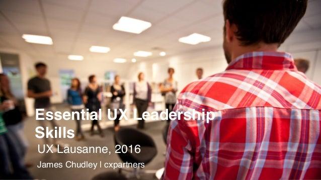 Essential UX Leadership Skills UX Lausanne, 2016 James Chudley | cxpartners