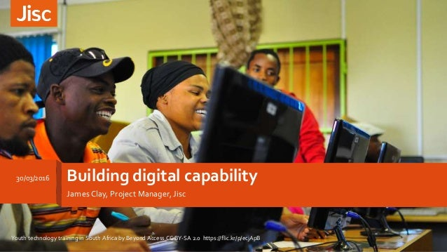 Building digital capability James Clay, Project Manager, Jisc 30/03/2016 Youth technology training in South Africa by Beyo...