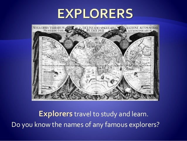 Explorers travel to study and learn. Do you know the names of any famous explorers?