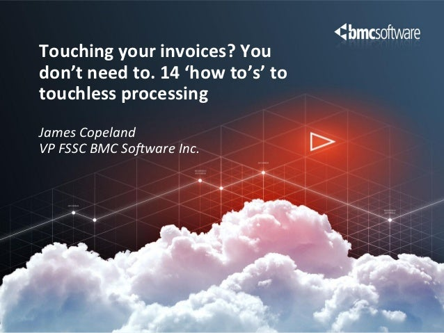 Touching your invoices? Youdon't need to. 14 'how to's' totouchless processingJames CopelandVP FSSC BMC Software Inc.