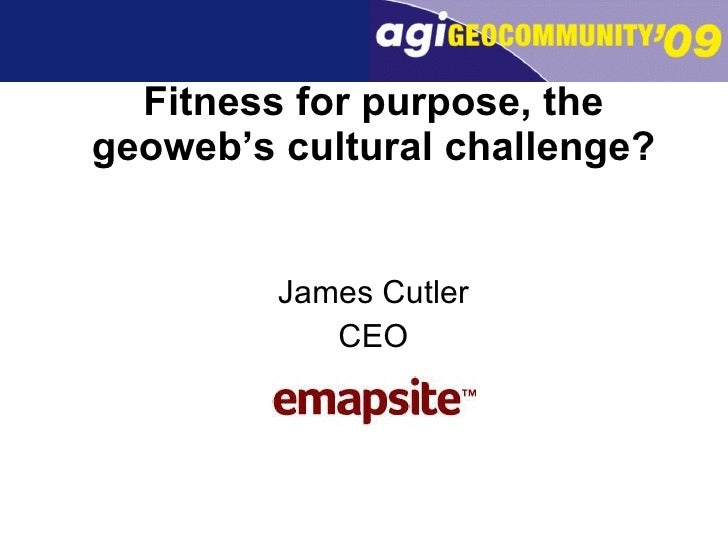 Fitness for purpose, the geoweb's cultural challenge? <ul><li>James Cutler </li></ul><ul><li>CEO </li></ul>