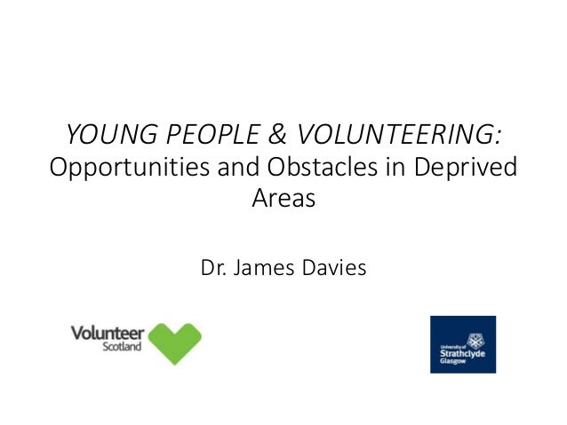 YOUNG PEOPLE & VOLUNTEERING: Opportunities and Obstacles in Deprived Areas Dr. James Davies