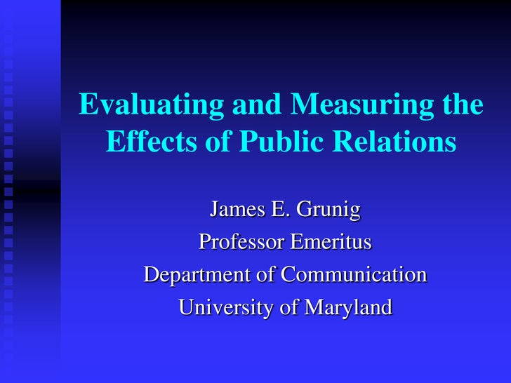 Evaluating and Measuring the Effects of Public Relations<br />James E. Grunig<br />Professor Emeritus<br />Department of C...