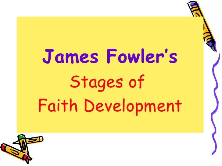 fowlers stages of faith essays In his book 1981 book stages of faith , james w fowler developed a theory of  six stages that people go through as their faith matures based on the piaget.