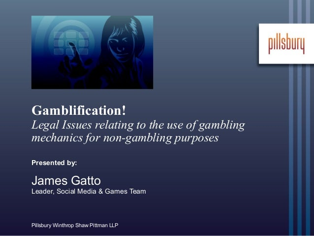 Pillsbury Winthrop Shaw Pittman LLPGamblification!Legal Issues relating to the use of gamblingmechanics for non-gambling p...