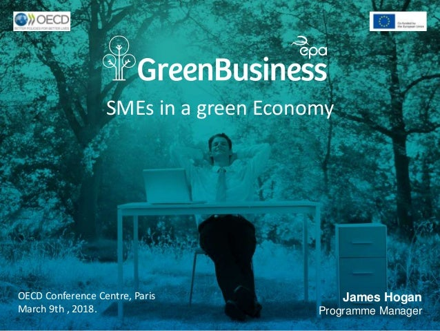 SMEs in a green Economy OECD Conference Centre, Paris March 9th , 2018. James Hogan Programme Manager