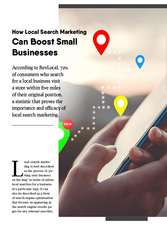 How Local Search Marketing Can Boost Small Businesses L ocal search marke- ting is best described as the process of 'pu- t...