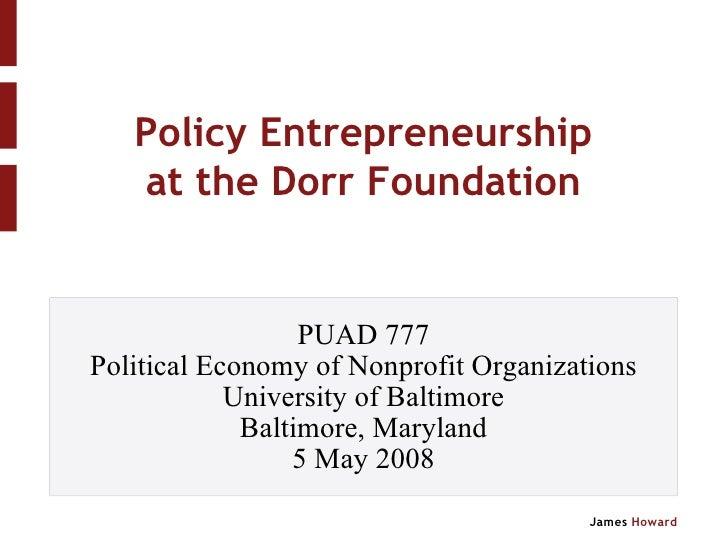 Policy Entrepreneurship at the Dorr Foundation <ul><ul><li>PUAD 777 </li></ul></ul><ul><ul><li>Political Economy of Nonpro...