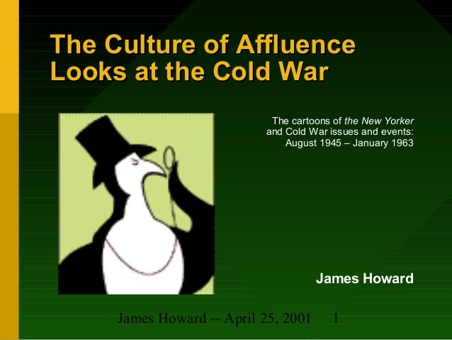 James Howard -- April 25, 2001 1 The Culture of AffluenceThe Culture of Affluence Looks at the Cold WarLooks at the Cold W...