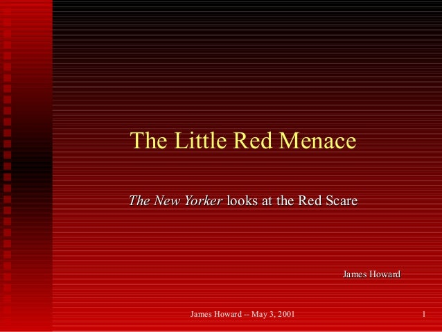 James Howard -- May 3, 2001 1 The Little Red Menace The New YorkerThe New Yorker looks at the Red Scarelooks at the Red Sc...