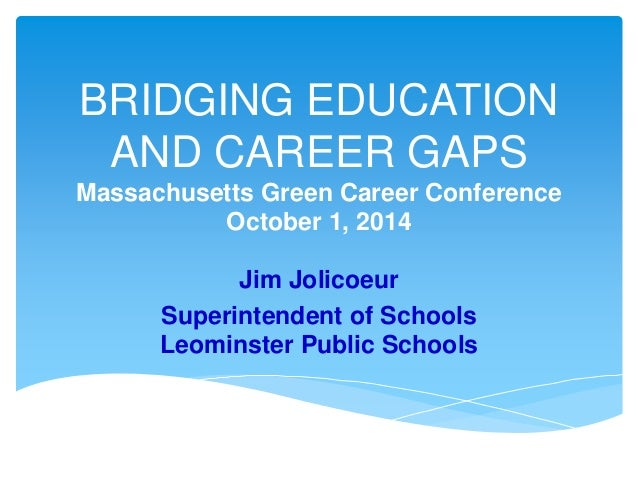 BRIDGING EDUCATION AND CAREER GAPS Massachusetts Green Career Conference October 1, 2014 Jim Jolicoeur Superintendent of S...