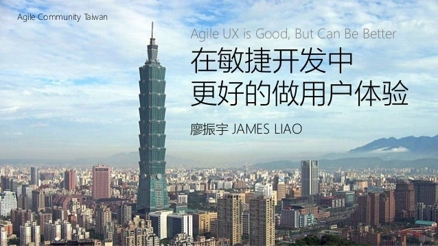 在敏捷开发中更好的做用户体验(UX) | Agile UX is Good, But Can Be Better Agile Community Taiwan 在敏捷开发中 更好的做用户体验 廖振宇 JAMES LIAO Agile UX is...
