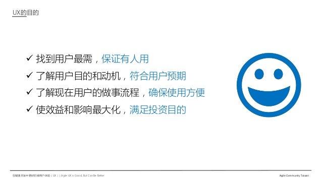 在敏捷开发中更好的做用户体验(UX)   Agile UX is Good, But Can Be Better Agile Community Taiwan  找到用户最需,保证有人用  了解用户目的和动机,符合用户预期  了解现在用户...