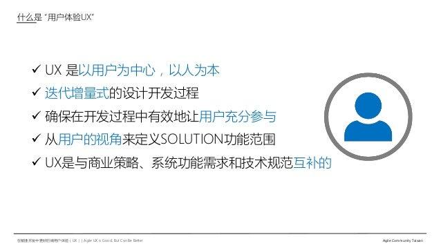"""在敏捷开发中更好的做用户体验(UX)   Agile UX is Good, But Can Be Better Agile Community Taiwan 什么是 """"用户体验UX""""  UX 是以用户为中心,以人为本  迭代增量式的设计开..."""