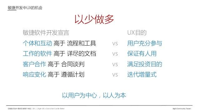 在敏捷开发中更好的做用户体验(UX)   Agile UX is Good, But Can Be Better Agile Community Taiwan 敏捷开发中UX的机会 以少做多 敏捷软件开发宣言 UX目的 个体和互动 高于 流程和...