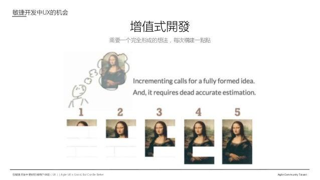 在敏捷开发中更好的做用户体验(UX)   Agile UX is Good, But Can Be Better Agile Community Taiwan 需要一个完全形成的想法,每次構建一點點 增值式開發 敏捷开发中UX的机会