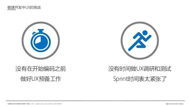 在敏捷开发中更好的做用户体验(UX)   Agile UX is Good, But Can Be Better Agile Community Taiwan 没有时间做UX调研和测试 Sprint时间表太紧张了 敏捷开发中UX的挑战 没有在开...