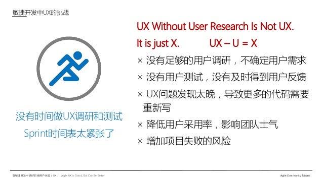 在敏捷开发中更好的做用户体验(UX)   Agile UX is Good, But Can Be Better Agile Community Taiwan UX Without User Research Is Not UX. It is ...