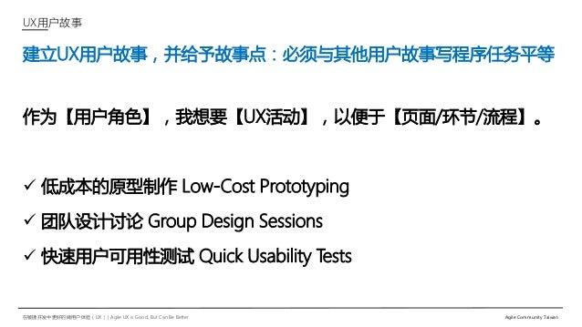 在敏捷开发中更好的做用户体验(UX)   Agile UX is Good, But Can Be Better Agile Community Taiwan 建立UX用户故事,并给予故事点:必须与其他用户故事写程序任务平等 作为【用户角色】,...