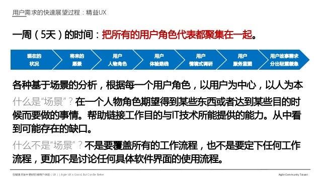 在敏捷开发中更好的做用户体验(UX)   Agile UX is Good, But Can Be Better Agile Community Taiwan 一周(5天)的时间:把所有的用户角色代表都聚集在一起。 各种基于场景的分析,根据每一...