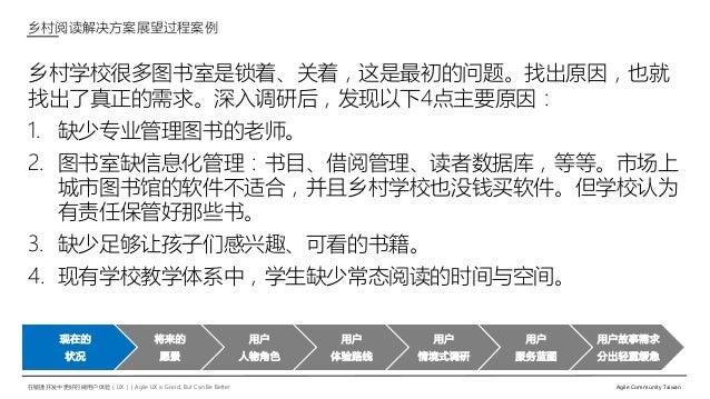 在敏捷开发中更好的做用户体验(UX)   Agile UX is Good, But Can Be Better Agile Community Taiwan 乡村学校很多图书室是锁着、关着,这是最初的问题。找出原因,也就 找出了真正的需求。深...