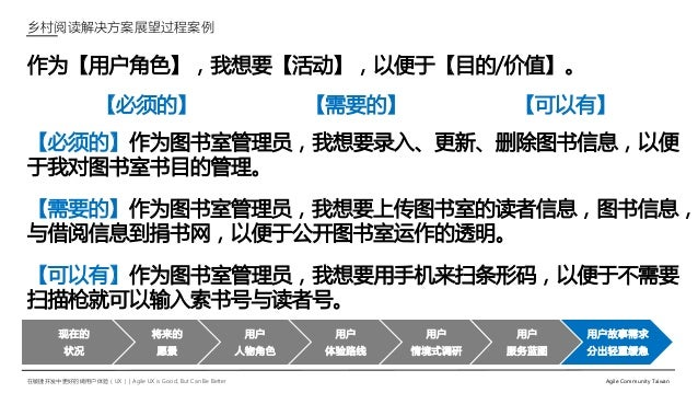 在敏捷开发中更好的做用户体验(UX)   Agile UX is Good, But Can Be Better Agile Community Taiwan 作为【用户角色】,我想要【活动】,以便于【目的/价值】。 【必须的】 【需要的】 【...