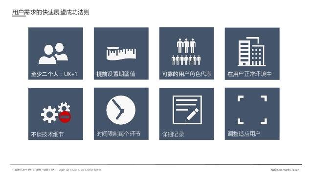 在敏捷开发中更好的做用户体验(UX)   Agile UX is Good, But Can Be Better Agile Community Taiwan 调整适应用户详细记录 在用户正常环境中至少二个人:UX+1 提前设置期望值 可靠的用...