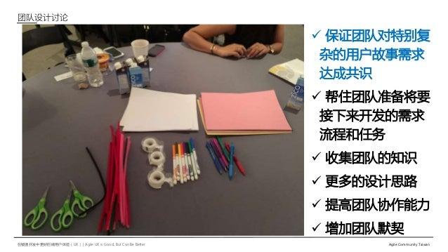 在敏捷开发中更好的做用户体验(UX)   Agile UX is Good, But Can Be Better Agile Community Taiwan 团队设计讨论  保证团队对特别复 杂的用户故事需求 达成共识  帮住团队准备将要...