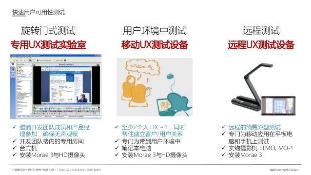 在敏捷开发中更好的做用户体验(UX)   Agile UX is Good, But Can Be Better Agile Community Taiwan 旋转门式测试 专用UX测试实验室  邀请开发团队成员和产品经 理参加,确保无声观察...