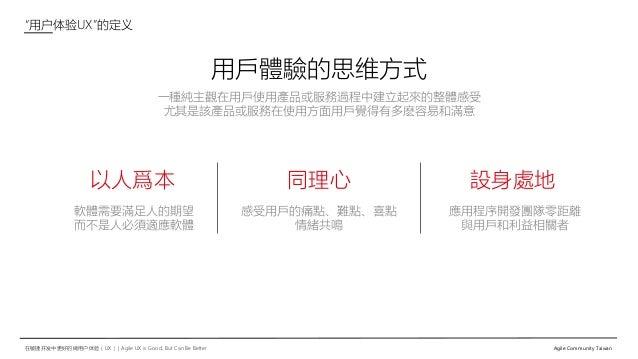"""在敏捷开发中更好的做用户体验(UX)   Agile UX is Good, But Can Be Better Agile Community Taiwan """"用户体验UX""""的定义 以人爲本 軟體需要滿足人的期望 而不是人必須適應軟體 同理心..."""