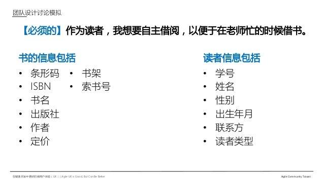 在敏捷开发中更好的做用户体验(UX)   Agile UX is Good, But Can Be Better Agile Community Taiwan 【必须的】作为读者,我想要自主借阅,以便于在老师忙的时候借书。 团队设计讨论模拟 •...