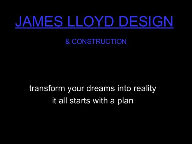 JAMES LLOYD DESIGN & CONSTRUCTION transform your dreams into realitytransform your dreams into reality it all starts with ...