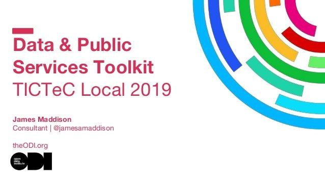 Data & Public Services Toolkit TICTeC Local 2019 James Maddison Consultant | @jamesamaddison theODI.org