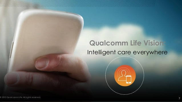 © 2015 Qualcomm Life. All rights reserved. Qualcomm Life Vision: Intelligent care everywhere 7