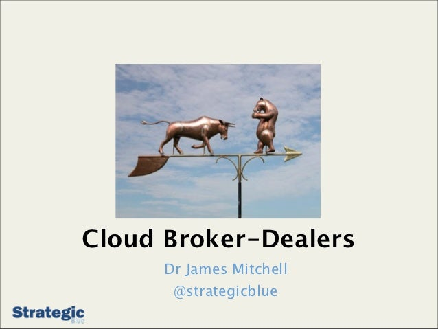 Cloud Broker-Dealers      Dr James Mitchell       @strategicblue