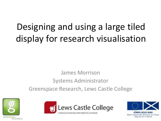 Designing and using a large tiled display for research visualisation James Morrison Systems Administrator Greenspace Resea...