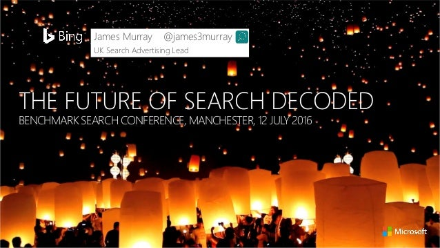 THE FUTURE OF SEARCH DECODED BENCHMARK SEARCH CONFERENCE, MANCHESTER, 12 JULY 2016 James Murray @james3murray UK Search Ad...