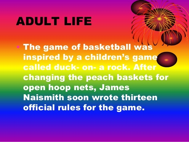 life of dr james naismith and his contribution to basketball James naismith is the creator of the best game in the worldbasketball he wrote the original 13 rules,and coached basketball from 1898-1907 at the university of kansas his parents were scottish immigrants he was the eldest child of margaret and john naismith his parents died when he was 9 of typhoid fever.