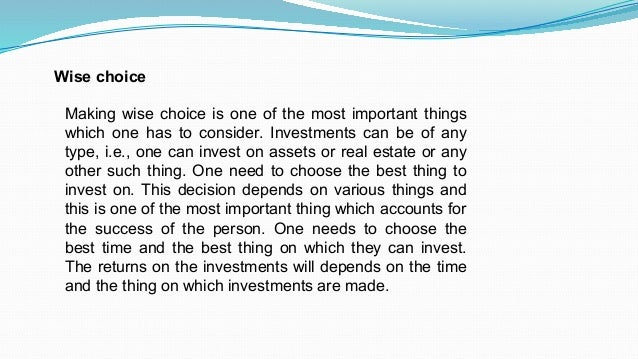 Wise choice Making wise choice is one of the most important things which one has to consider. Investments can be of any ty...
