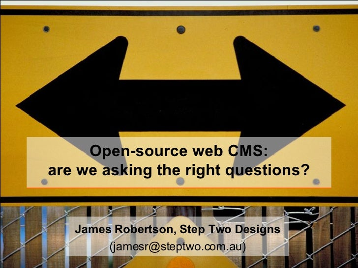 Open-source web CMS: are we asking the right questions? James Robertson, Step Two Designs (jamesr@steptwo.com.au)