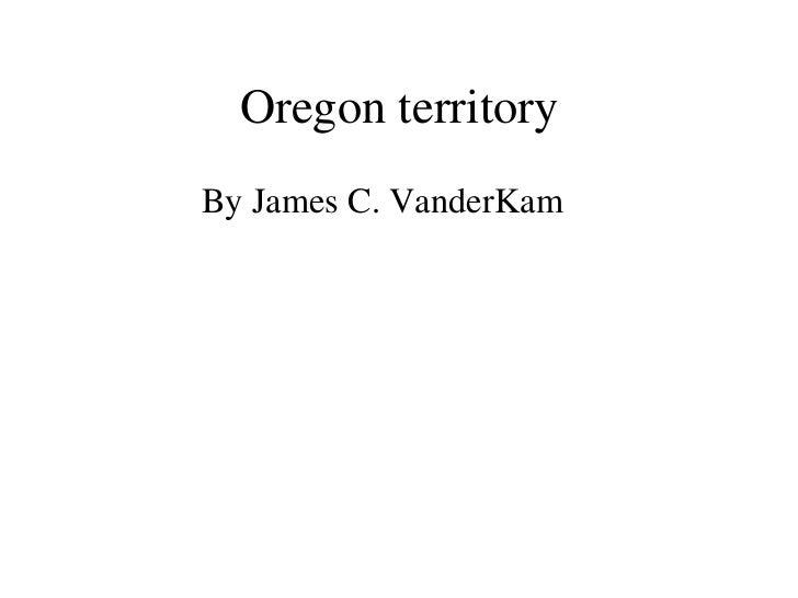 Oregon territory <ul><li>By James C. VanderKam </li></ul>
