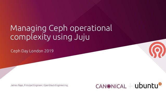 Managing Ceph operational complexity using Juju James Page, Principal Engineer, OpenStack Engineering Ceph Day London 2019
