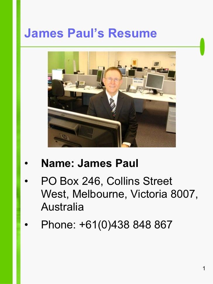 James Paul's Resume <ul><li>Name: James Paul </li></ul><ul><li>PO Box 246, Collins Street West, Melbourne, Victoria 8007, ...