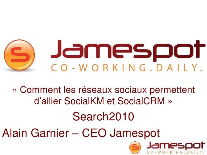 «Comment les réseaux sociaux permettent d'allier SocialKM et SocialCRM»<br />Search2010<br />Alain Garnier – CEO Jamespo...