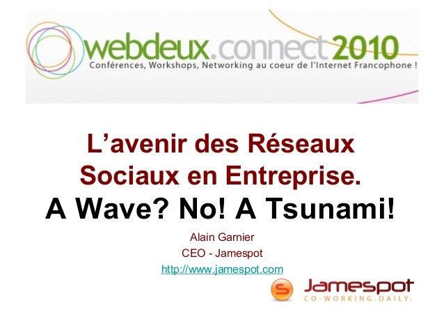L'avenir des Réseaux Sociaux en Entreprise. A Wave? No! A Tsunami! Alain Garnier CEO - Jamespot http://www.jamespot.com