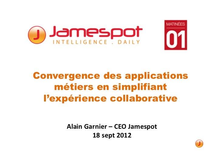 Convergence des applications     métiers en simplifiant  l'expérience collaborative      Alain Garnier – CEO Jamespot     ...